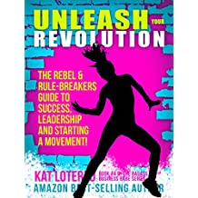 Unleash Your Revolution: The Rebel & Rule-Breakers Guide to Success, Leadership and Starting a Movement! (Bad*Ass Business Babe Book 4)