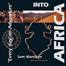 Into Africa: Africa by Motorcycle - Every Day an Adventure Audiobook by Sam Manicom Narrated by Sam Manicom