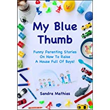 My Blue Thumb: Funny Parenting Stories On How To Raise A House Full Of Boys! (Don't Call C.P.S.! Book 1)