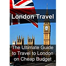 London Travel: The Ultimate Guide to Travel to London on Cheap Budget: (London Travel, Europe Travel, Traveling on a Budget)