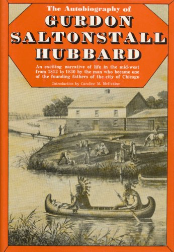Autobiography of Gurdon Saltonstall Hubbard: An Exciting Narrative of the Life in the Mid-West from 1812 to 1830 by the Man Who Became One of the Founding Fathers of the City of Chicago