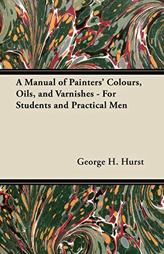 - A Manual of Painters' Colours, Oils, and Varnishes - For Students and Practical Men