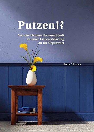 Putzen!?: Von der lästigen Notwendigkeit zu einer Liebeserklärung an die Gegenwart