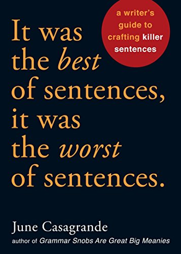 It Was the Best of Sentences, It Was the Worst of Sentences: A Writer's Guide to Crafting Killer Sentences