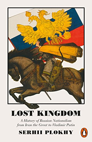 Lost Kingdom: A History of Russian Nationalism from Ivan the Great to Vladimir Putin