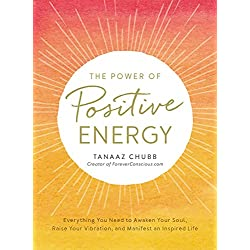 The Power of Positive Energy: Everything you need to awaken your soul, raise your vibration, and manifest an inspired life