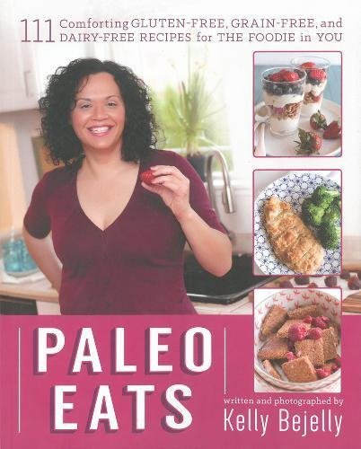 Paleo Eats: 111 Comforting Gluten-Free, Grain-Free and Dairy-Free Recipes for the Foodie in You by Kelly Bejelly