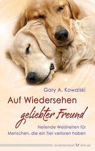 Auf Wiedersehen, geliebter Freund - Heilende Weisheiten für Menschen, die ein Tier verloren haben