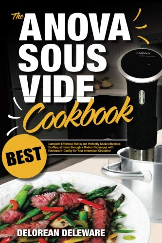 Anova Sous Vide Cookbook: Best Complete Effortless Meals and Perfectly Cooked Recipes Crafting at Home through a Modern Technique with ... (Best Sous Vide Cooking) (Volume 1) by Delorean Deleware
