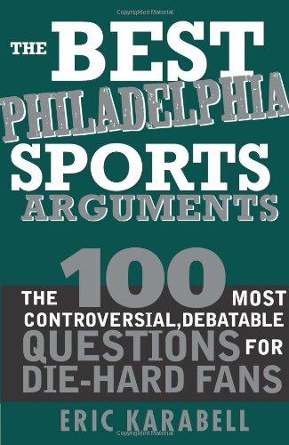 The Best Philadelphia Sports Arguments: The 100 Most Controversial, Debatable Questions for Die-Hard Fans (Best Sports Arguments) pdf epub
