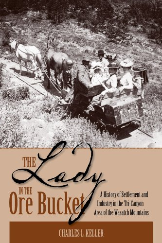 The Lady In The Ore Bucket  A History Of Settlement And Industry In The Tri Canyon Area Of The Wasatch Mountains
