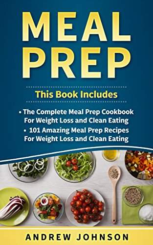 Meal Prep: The Complete Meal Prep Cookbook for Weight Loss and Clean Eating, 101 Amazing Meal Prep Recipes for Weight Loss and Clean Eating by Andrew Johnson