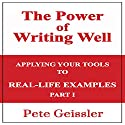 Writing: Applying Your Tools to Real-Life Examples, Part 1: The Power of Writing Well Audiobook by Pete Geissler Narrated by Adam Zens
