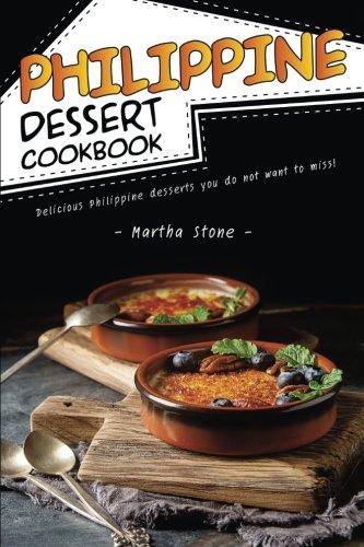 Philippine Dessert Cookbook: Delicious Philippine Desserts You Do Not Want to Miss! (Filipino Dessert Cookbook)