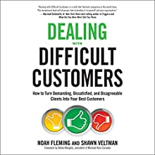 Dealing with Difficult Customers: How to Turn Demanding, Dissatisfied, and Disagreeable Clients Into Your Best Customers Audiobook by Noah Fleming, Shawn Veltman, Debra Margles - Foreword Narrated by Tom Parks, Cristina Panfilio