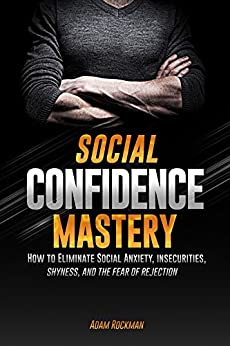 Social Confidence Mastery: How to Eliminate Social Anxiety, Insecurities, Shyness, And The Fear of Rejection by [Rockman, Adam]