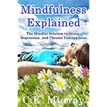 Mindfulness Explained - The Mindful Solution to Stress, Depression, and Chronic Unhappiness: Mindfulness Meditation, Mindfulness for Beginners, Peace of Mind, Manage Stress, Spirituality