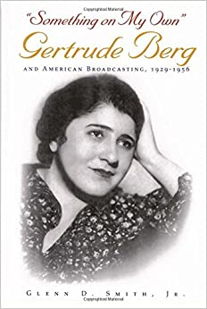 """""""Something on My Own"""": Gertrude Berg and American Broadcasting, 1929-1956 (Television and Popular Culture)"""