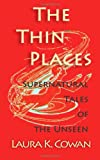 The Thin Places: Supernatural Tales of the Unseen, Laura Cowan, 1495266346