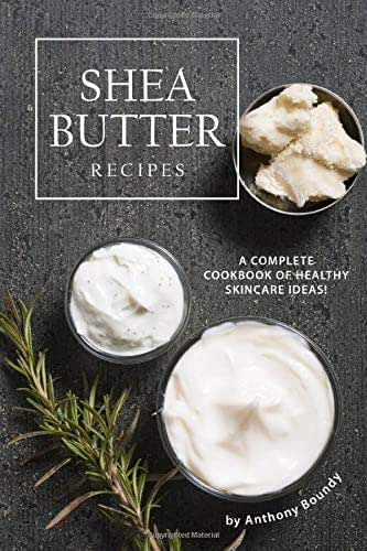 Shea Butter Recipes: A Complete Cookbook of Healthy Skincare Ideas!