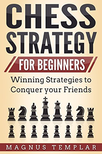 CHESS FOR BEGINNERS: Winning Strategies to conquer your Friends (CHESS STRATEGY)