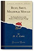 Rust, Smut, Mildew,& Mould: An Introduction to the Study of Microscopic Fungi (Classic Reprint)