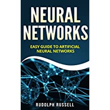Neural Networks: Easy Guide To Artificial Neural Networks (Artificial Intelligence Book 4)