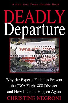 Deadly Departure: Why the Experts Failed to Prevent the TWA Flight 800 Disaster and How It Could Happen Again by [Negroni, Christine]