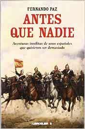 Antes que nadie: Aventuras insólitas de unos españoles que quisieron ser demasiado: Amazon.es: Paz, Fernando: Libros