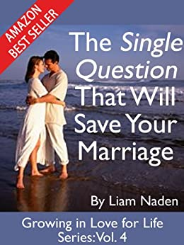 The Single Question That Will Save Your Marriage (Growing in Love for Life Series Book 4) by [Naden, Liam]