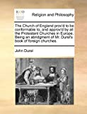 The Church of England Prov'D to Be Conformable to, and Approv'D by All the Protestant Churches in Europe Being an Abridgment of Mr Durel's Book of F, John Durel, 1170904637