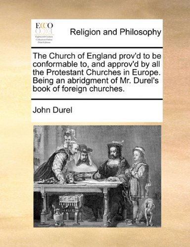 Read Online The Church of England prov'd to be conformable to, and approv'd by all the Protestant Churches in Europe. Being an abridgment of Mr. Durel's book of foreign churches. pdf epub
