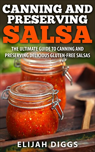 Canning and Preserving Salsa: The Ultimate Guide to Canning and Preserving Delicious Gluten-Free Salsas by Elijah Diggs