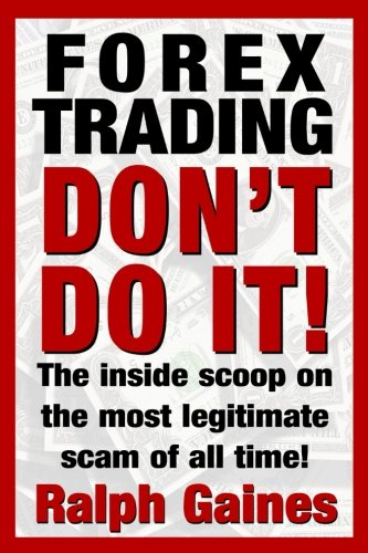 Forex Trading: Don't Do it!: The inside scoop on the most legitimate scam of all!