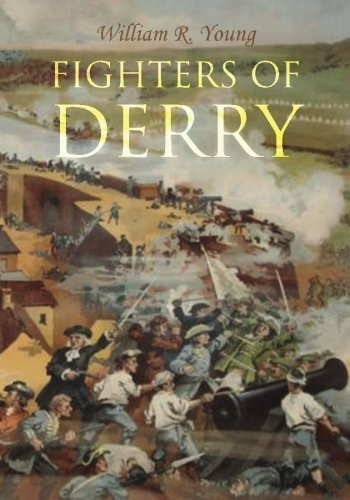 Fighters of Derry: Their Deeds and Descendants, Being a Chronicle of Events in Ireland during the Revolutionary Period,