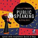 Bulletproof Public Speaking: Speak with Confidence Quick & Easy   Craig Beck