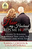 How My Husband Keeps Me Happy: A Guide To Building A Marriage That Lasts For Husbands (and Wives Too!)