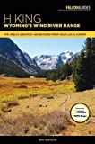 Hiking Wyoming s Wind River Range: A Guide to the Area s Greatest Hiking Adventures (Regional Hiking Series)