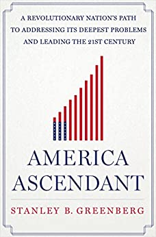 America Ascendant: A Revolutionary Nation's Path to Addressing Its Deepest Problems and Leading the 21st Century by [Greenberg, Stanley B.]