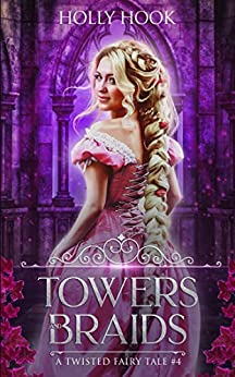 Towers And Braids (A Twisted Fairy Tale #4) by [Hook, Holly]