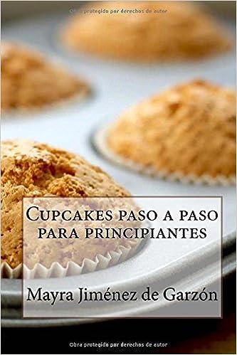 Cupcakes paso a paso para principiantes: 29 Exquisitas Recetas de Cupcakes para todos los gustos (Spanish Edition): Mayra Jiménez de Garzón: 9781522770350: ...