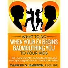 "What to Do When Your Ex Begins Badmouthing You to Your Kids: The Loving Parent's Practical Guide Through The Legal Jungle Known As ""Parental Alienation"""
