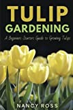 Tulip Gardening: A Beginners Starters Guide to Growing Tulips
