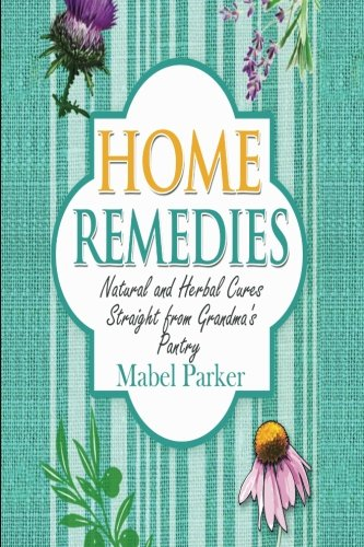 Home Remedies: Natural and Herbal Cures Straight from Grandmas Pantry (Home Remedies that Stand the Test of Time - Treat Hundreds of Common Ailments with Everyday Items)