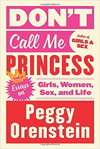 Dont Call Me Princess Essays On Girls Women Sex And Life Peggy  Dont Call Me Princess Essays On Girls Women Sex And Life Peggy  Orenstein  Amazoncom Books