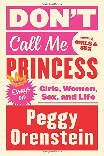 Call Me Princess (Don't Call Me Princess: Essays on Girls, Women, Sex, and)