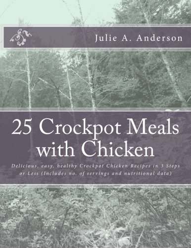 (25 Crockpot Meals with Chicken: Delicious, easy, healthy Crockpot Chicken Recipes in 3 Steps or Less (Includes no. of servings and nutritional data) (Crockpot Meals Series) (Volume 3))