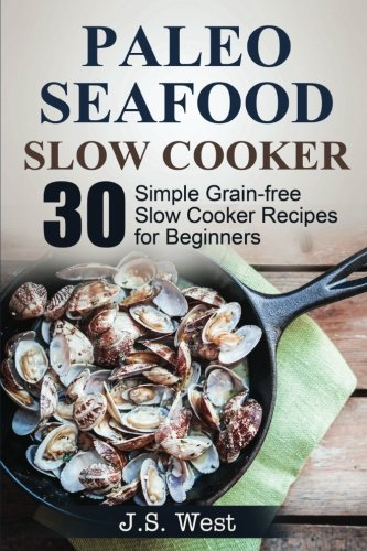 Slow Cooker: Slow Cooker Recipes and Slow Cooker Cookbook: 30 Simple Grain-free Seafood Slow Cooker Recipes for Beginners (Seafood Slow Cooker)