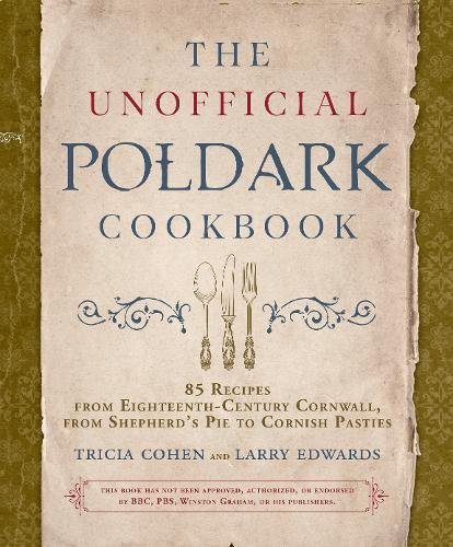 The Unofficial Poldark Cookbook: 85 Recipes from Eighteenth-Century Cornwall, from Shepherd's Pie to Cornish Pasties by Tricia Cohen, Larry Edwards