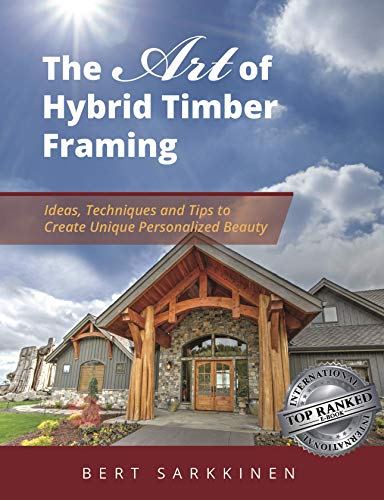 The Art of Hybrid Timber Framing: Timber Frame Ideas, Post & Beam Inspirations, Tips & Techniques (Best Timber Frame Companies)